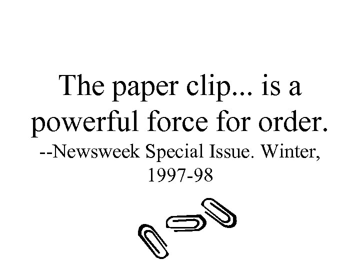 The paper clip. . . is a powerful force for order. --Newsweek Special Issue.
