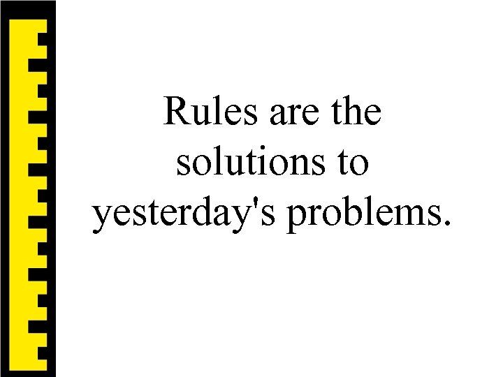Rules are the solutions to yesterday's problems.