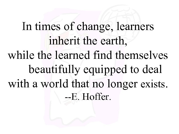 In times of change, learners inherit the earth, while the learned find themselves beautifully