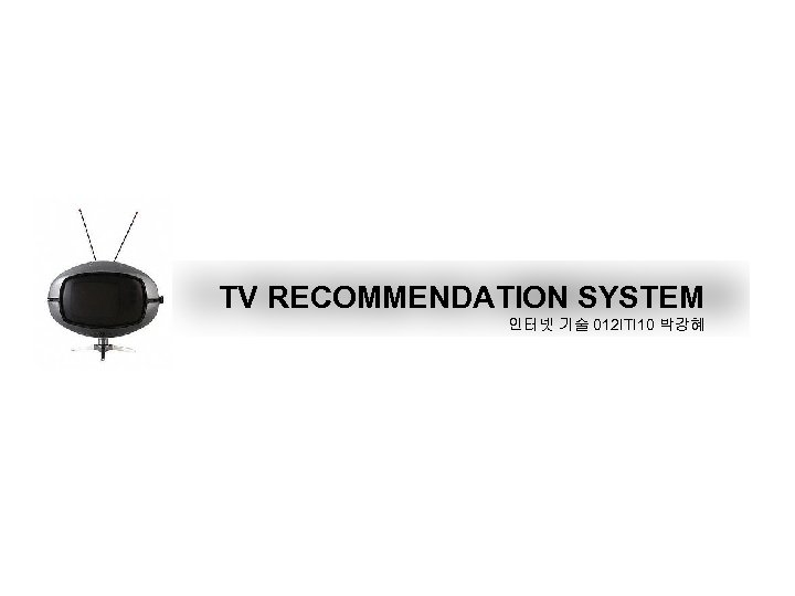 TV RECOMMENDATION SYSTEM 인터넷 기술 012 ITI 10 박강혜