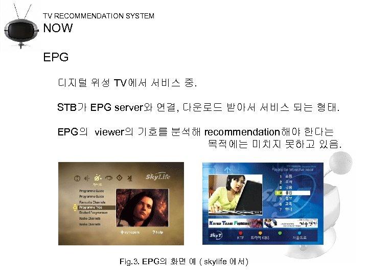TV RECOMMENDATION SYSTEM NOW EPG 디지털 위성 TV에서 서비스 중. STB가 EPG server와 연결,