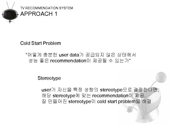 "TV RECOMMENDATION SYSTEM APPROACH 1 Cold Start Problem ""어떻게 충분한 user data가 공급되지 않은"