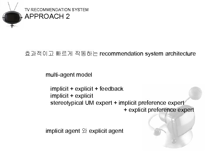 TV RECOMMENDATION SYSTEM APPROACH 2 효과적이고 빠르게 작동하는 recommendation system architecture multi-agent model implicit