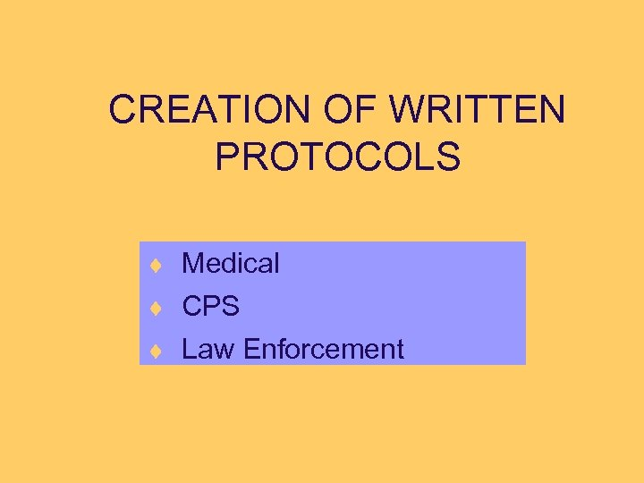 CREATION OF WRITTEN PROTOCOLS ¨ Medical ¨ CPS ¨ Law Enforcement