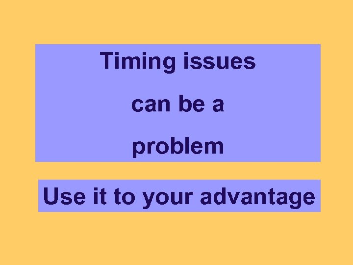 Timing issues can be a problem Use it to your advantage