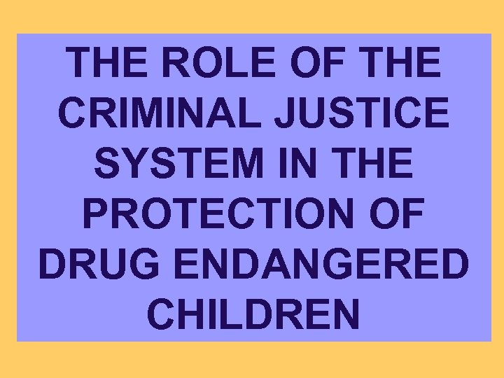 THE ROLE OF THE CRIMINAL JUSTICE SYSTEM IN THE PROTECTION OF DRUG ENDANGERED CHILDREN