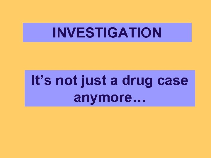 INVESTIGATION It's not just a drug case anymore…
