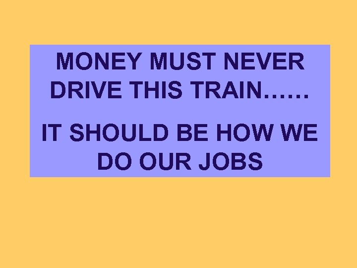 MONEY MUST NEVER DRIVE THIS TRAIN…… IT SHOULD BE HOW WE DO OUR JOBS