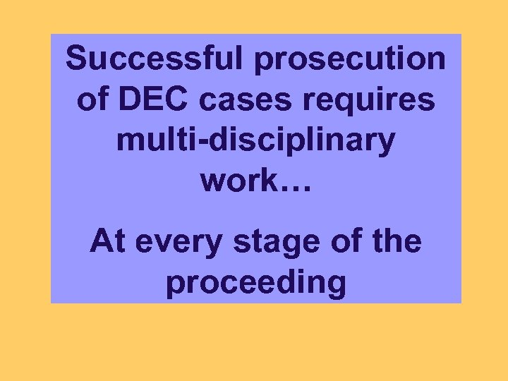 Successful prosecution of DEC cases requires multi-disciplinary work… At every stage of the proceeding