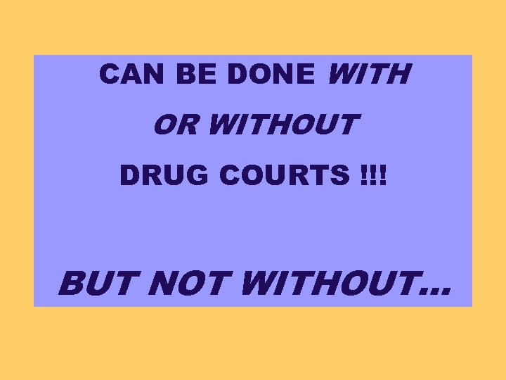 CAN BE DONE WITH OR WITHOUT DRUG COURTS !!! BUT NOT WITHOUT…