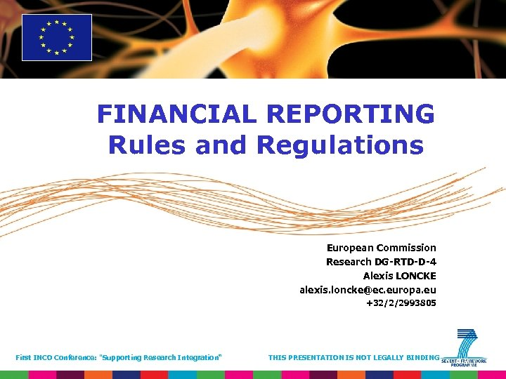FINANCIAL REPORTING Rules and Regulations European Commission Research DG-RTD-D-4 Alexis LONCKE alexis. loncke@ec. europa.