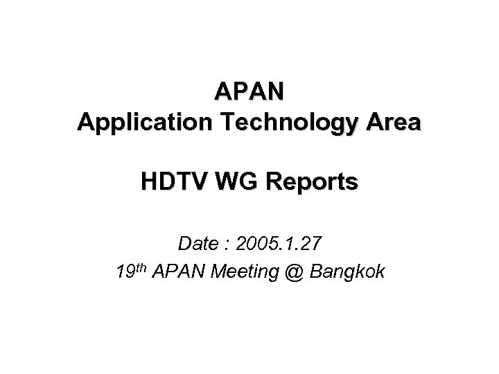 APAN Application Technology Area HDTV WG Reports Date : 2005. 1. 27 19 th