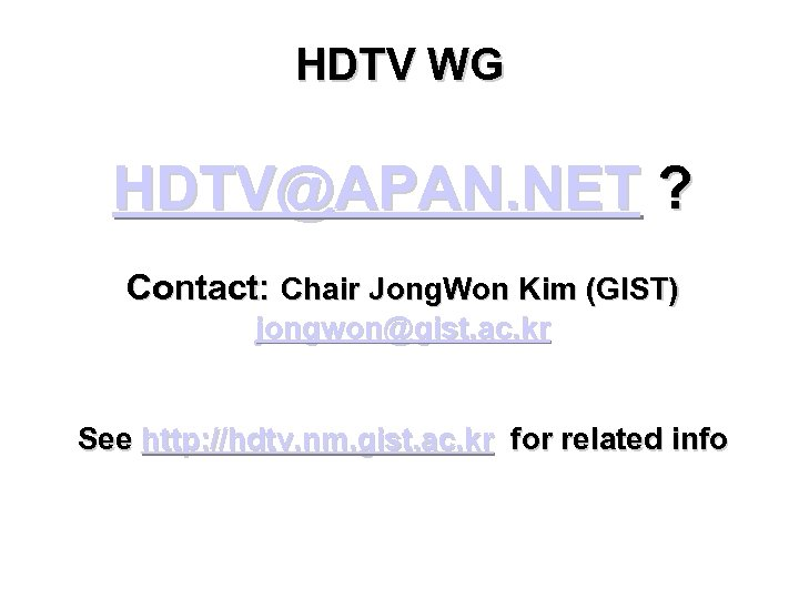 HDTV WG HDTV@APAN. NET ? Contact: Chair Jong. Won Kim (GIST) jongwon@gist. ac. kr