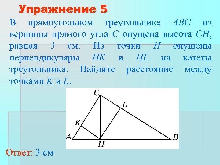 Упражнение 5 В прямоугольном треугольнике ABC из вершины прямого угла C опущена высота CH,