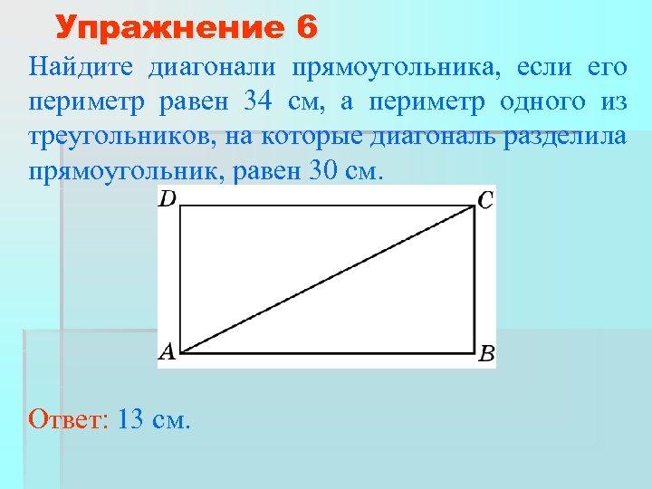 Упражнение 6 Найдите диагонали прямоугольника, если его периметр равен 34 см, а периметр одного