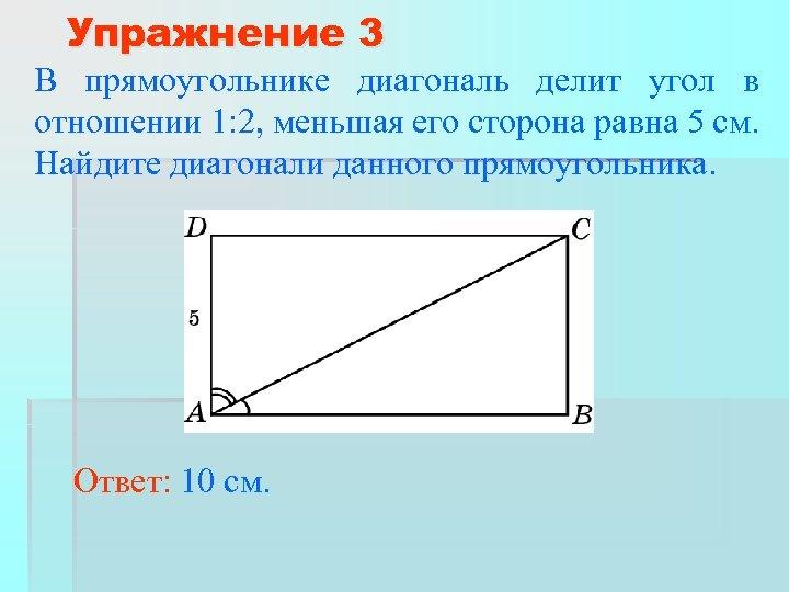 Упражнение 3 В прямоугольнике диагональ делит угол в отношении 1: 2, меньшая его сторона