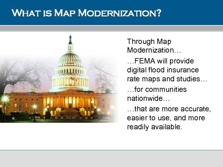 What is Map Modernization? Through Map Modernization… …FEMA will provide digital flood insurance rate