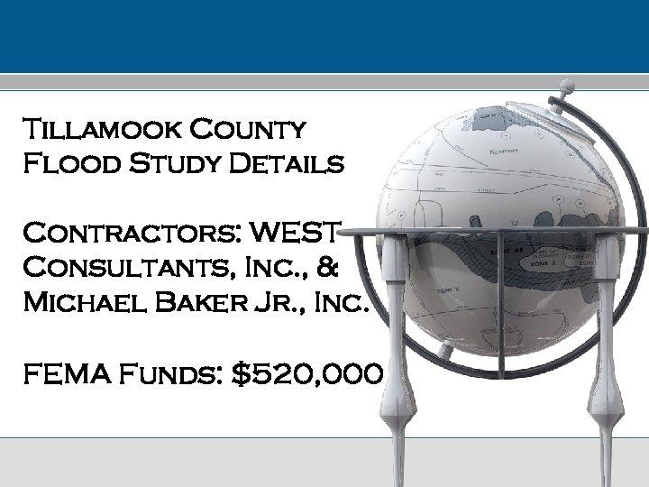 Tillamook County Flood Study Details Contractors: WEST Consultants, Inc. , & Michael Baker Jr.