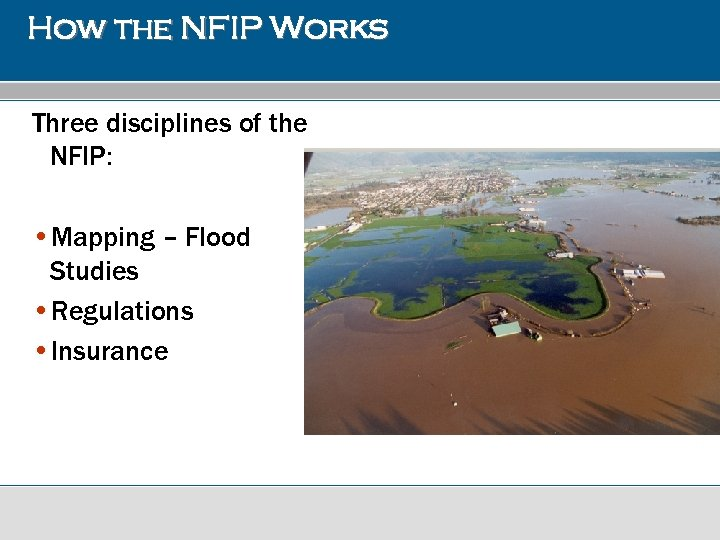 How the NFIP Works Three disciplines of the NFIP: • Mapping – Flood Studies