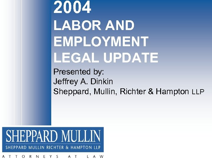2004 LABOR AND EMPLOYMENT LEGAL UPDATE Presented by: Jeffrey A. Dinkin Sheppard, Mullin, Richter