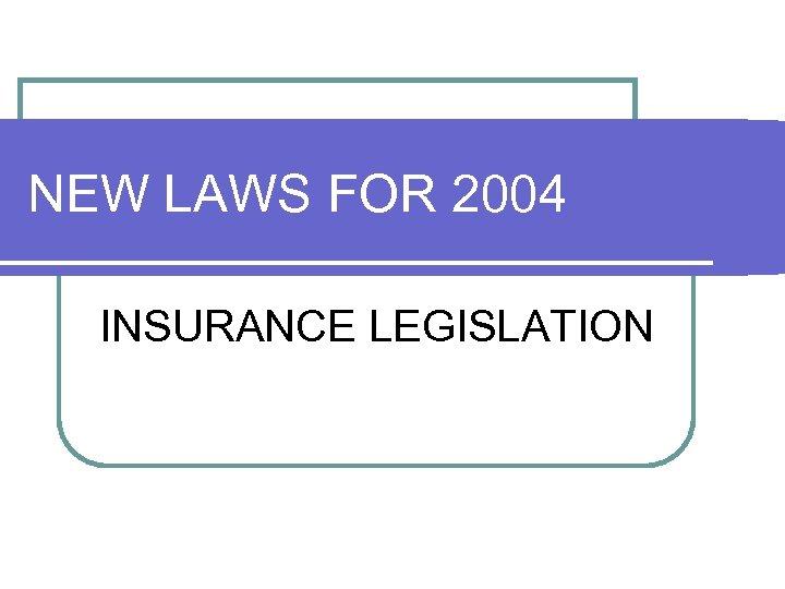 NEW LAWS FOR 2004 INSURANCE LEGISLATION