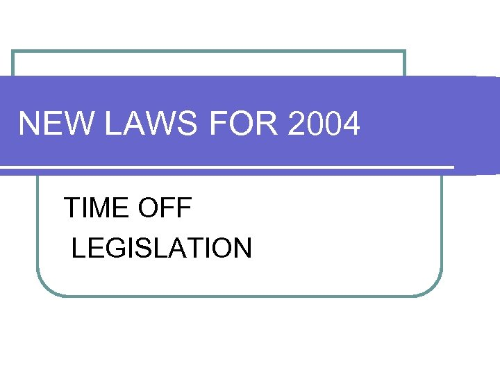 NEW LAWS FOR 2004 TIME OFF LEGISLATION