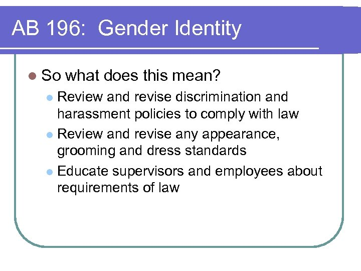 AB 196: Gender Identity l So what does this mean? Review and revise discrimination