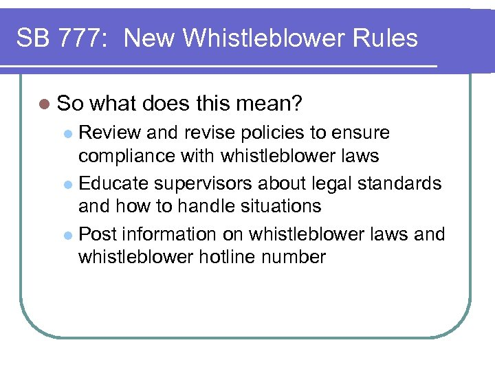 SB 777: New Whistleblower Rules l So what does this mean? Review and revise