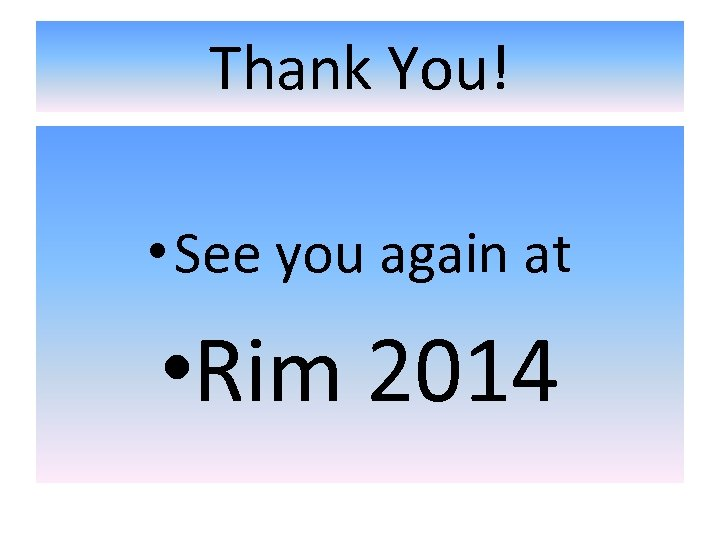 Thank You! • See you again at • Rim 2014