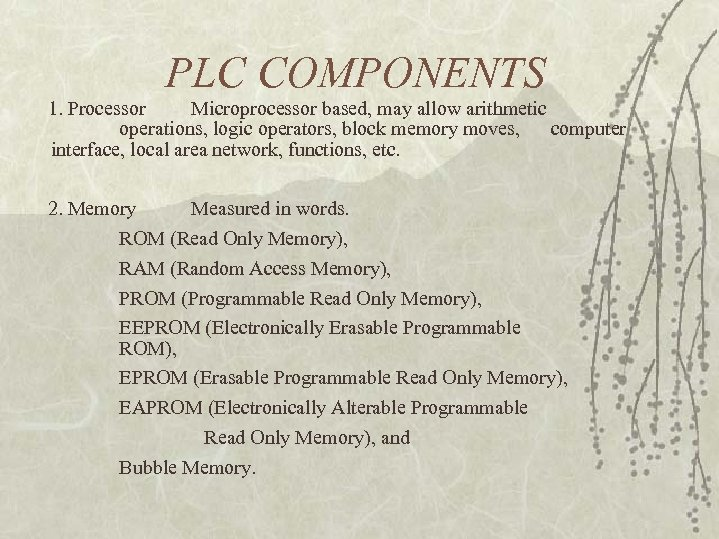 PLC COMPONENTS 1. Processor Microprocessor based, may allow arithmetic operations, logic operators, block memory