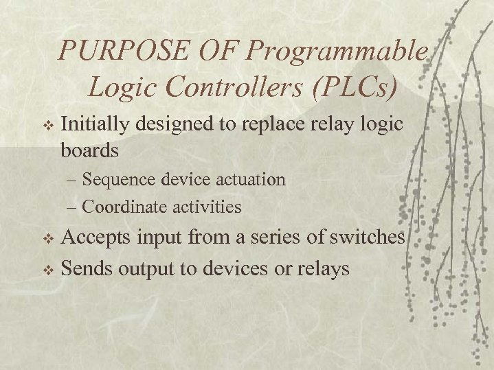 PURPOSE OF Programmable Logic Controllers (PLCs) v Initially designed to replace relay logic boards