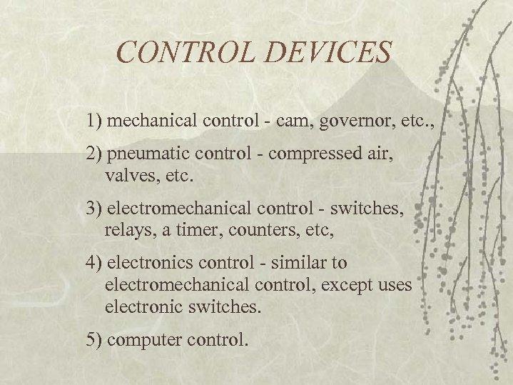 CONTROL DEVICES 1) mechanical control - cam, governor, etc. , 2) pneumatic control -