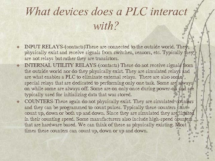 What devices does a PLC interact with? v v v INPUT RELAYS-(contacts)These are connected