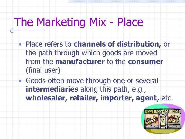 The Marketing Mix - Place • Place refers to channels of distribution, or the