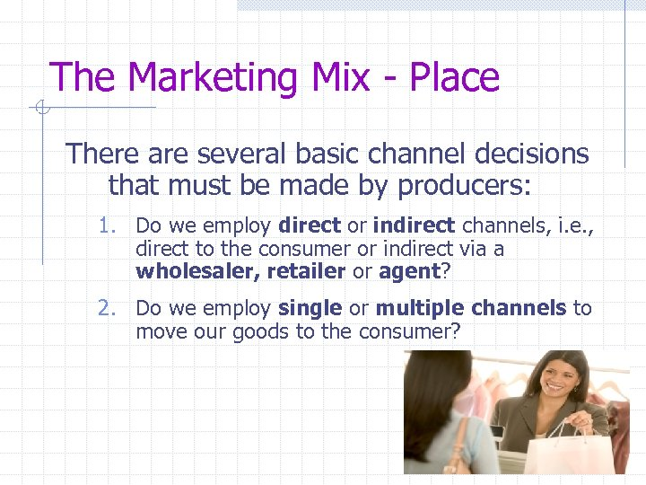 The Marketing Mix - Place There are several basic channel decisions that must be