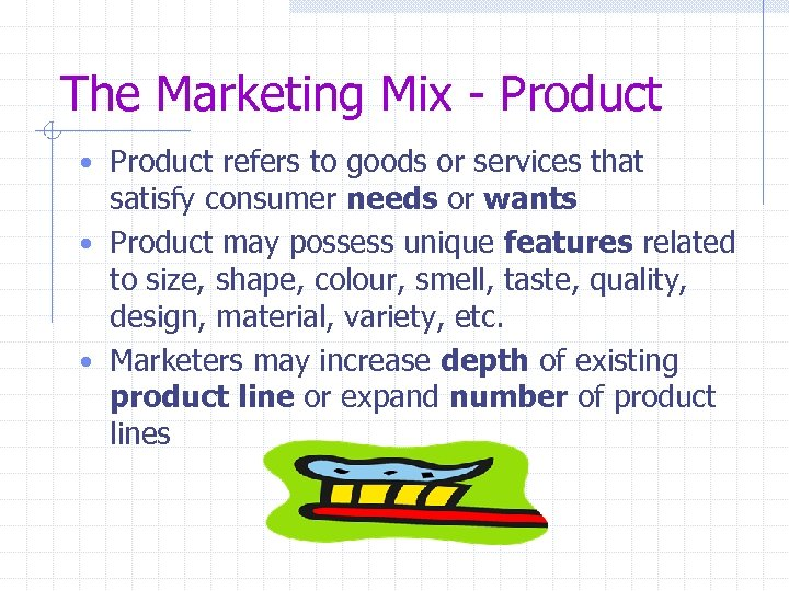 The Marketing Mix - Product • Product refers to goods or services that satisfy