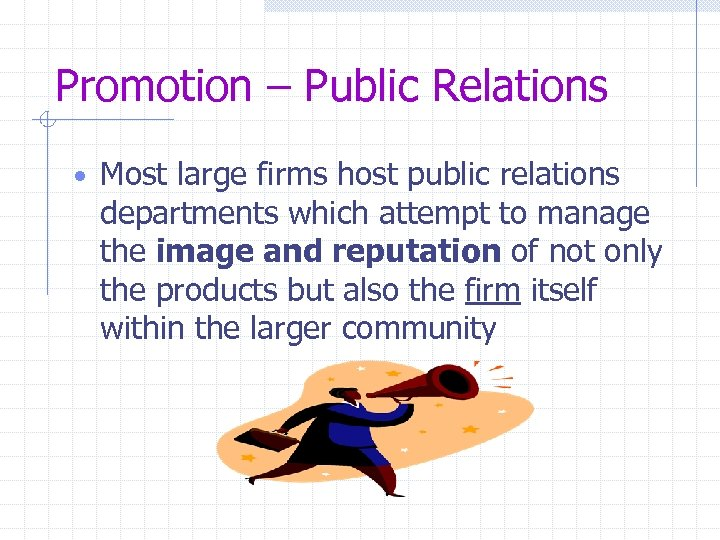 Promotion – Public Relations • Most large firms host public relations departments which attempt