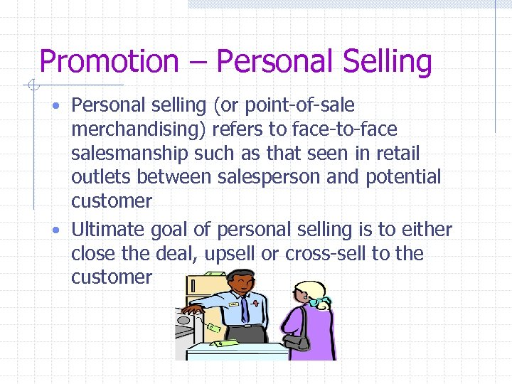 Promotion – Personal Selling • Personal selling (or point-of-sale merchandising) refers to face-to-face salesmanship