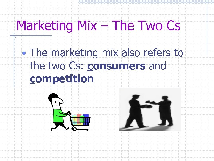 Marketing Mix – The Two Cs • The marketing mix also refers to the