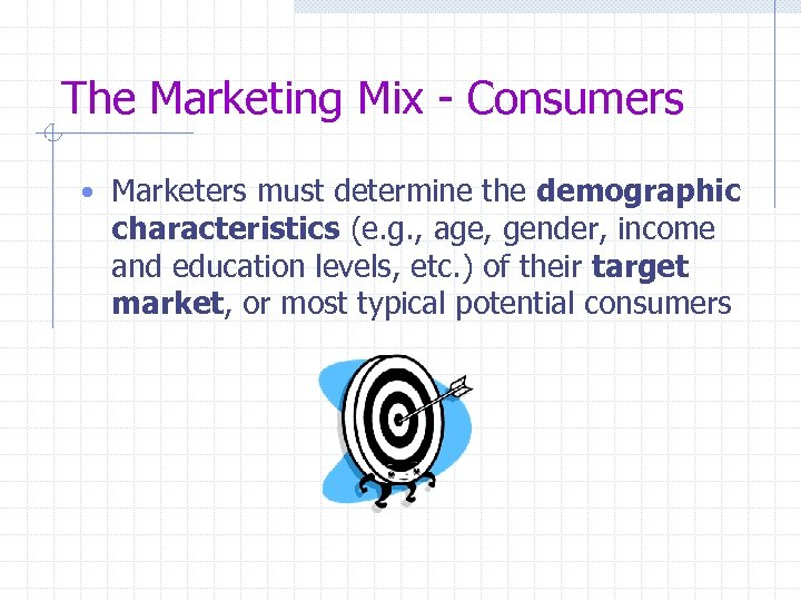 The Marketing Mix - Consumers • Marketers must determine the demographic characteristics (e. g.