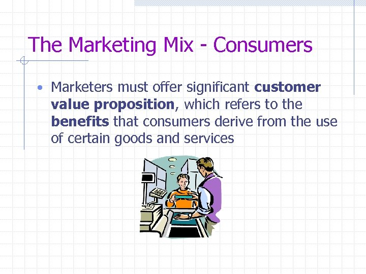 The Marketing Mix - Consumers • Marketers must offer significant customer value proposition, which