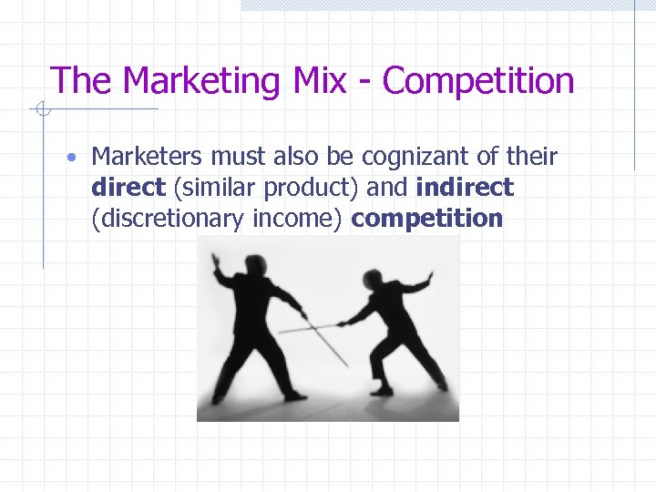The Marketing Mix - Competition • Marketers must also be cognizant of their direct