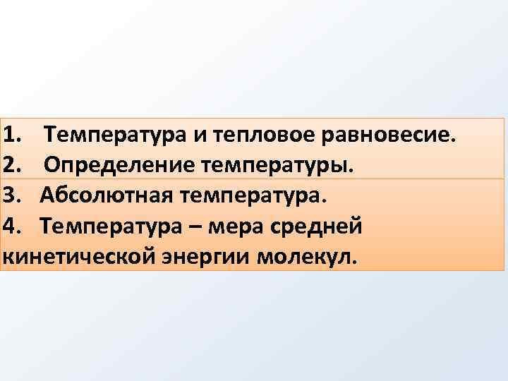 1. Температура и тепловое равновесие. 2. Определение температуры. 3. Абсолютная температура. 4. Температура –