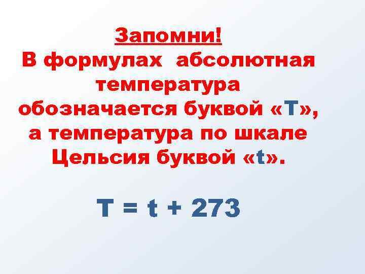 Запомни! В формулах абсолютная температура обозначается буквой «Т» , а температура по шкале Цельсия