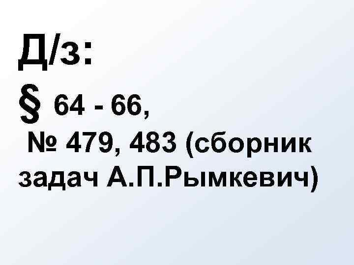 Д/з: § 64 - 66, № 479, 483 (сборник задач А. П. Рымкевич)