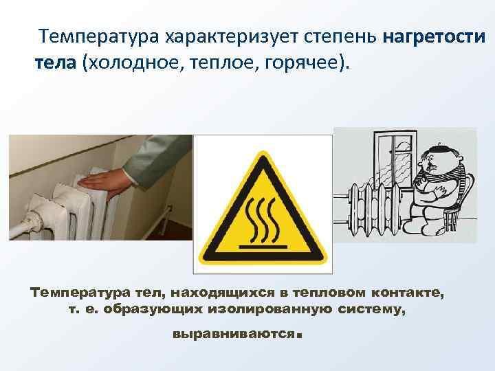 Температура характеризует степень нагретости тела (холодное, теплое, горячее). Температура тел, находящихся в тепловом контакте,