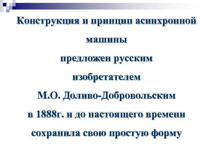 Конструкция и принцип асинхронной машины предложен русским изобретателем М. О. Доливо-Добровольским в 1888 г.