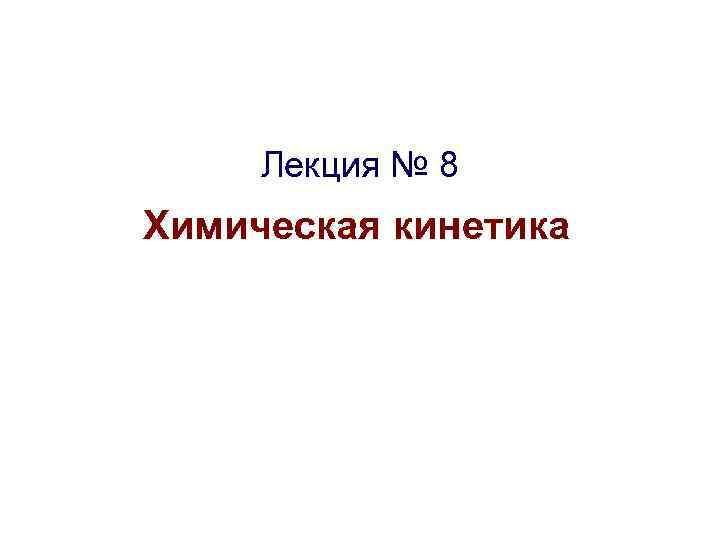 Лекция № 8 Химическая кинетика