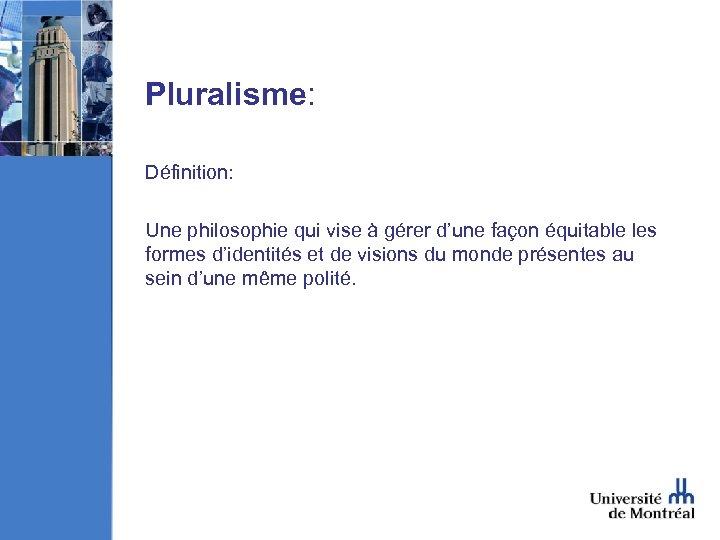 Pluralisme: Définition: Une philosophie qui vise à gérer d'une façon équitable les formes d'identités