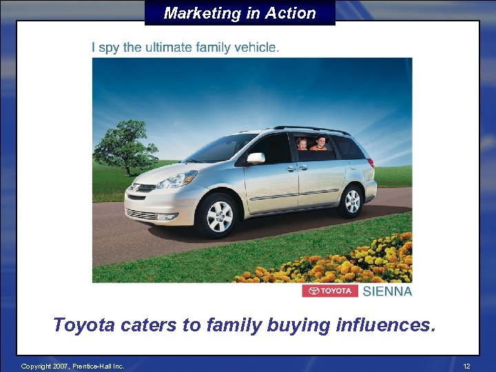 Marketing in Action Toyota caters to family buying influences. Copyright 2007, Prentice-Hall Inc. 12